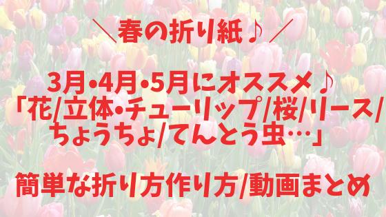 【春の折り紙】3月・4月・5月にオススメ♪子どもが喜ぶ!「花_立体・チューリップ_桜_ちょうちょ_てんとう虫など…」簡単な折り方作り方_動画まとめ