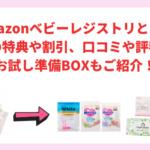 【2021年】Amazonベビーレジストリとは?無料の特典や割引、口コミや評判は?お試し準備BOXもご紹介!