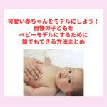 可愛い赤ちゃんをモデルにしよう!自慢の子どもをベビーモデルにするために誰でもできる方法まとめ