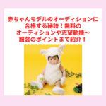 赤ちゃんモデルのオーディションに合格する秘訣!無料のオーディションや志望動機〜服装のポイントまで紹介!